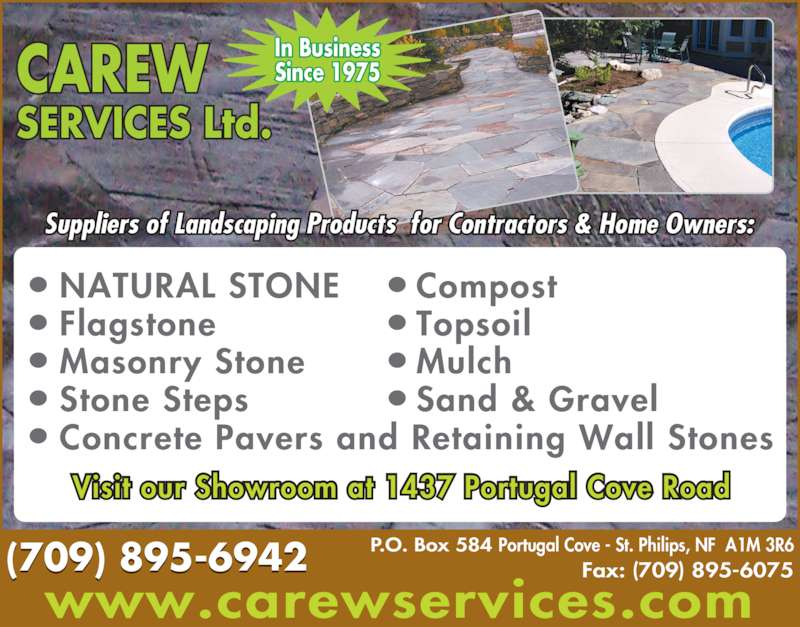 Carew Services Ltd (709-895-6942) - Display Ad - In Business Topsoil Mulch Sand & Gravel Since 1975 NATURAL STONE Flagstone Masonry Stone Stone Steps Concrete Pavers and Retaining Wall Stones Compost P.O. Box 584 Portugal Cove - St. Philips, NF  A1M 3R6 Fax: (709) 895-6075 (709) 895-6942 CAREW SERVICES Ltd. Visit our Showroom at 1437 Portugal Cove Road Suppliers of Landscaping Products  for Contractors & Home Owners: