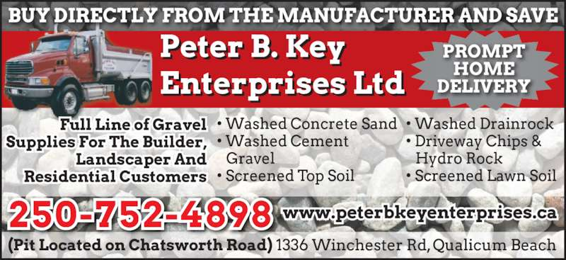 Key Peter B Enterprises Ltd (250-752-3588) - Display Ad - • Screened Top Soil  BUY DIRECTLY FROM THE  MANUFACTURER AND SAVE Peter B. Key Enterprises Ltd • Washed Drainrock • Driveway Chips & Hydro Rock • Screened Lawn Sand Full Line of Gravel Supplies For • Washed Cement Gravel The Builder, Landscaper And Residential Customers (Pit Located on Chatsworth Road) 1336 Winchester Rd, Qualicum Beach250-752-3588 • Washed C-33 Sand