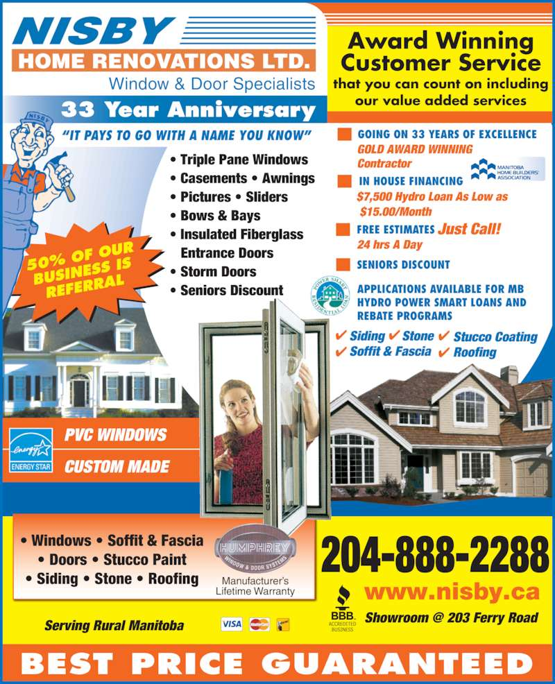 Nisby Home Renovations Ltd (204-888-2288) - Display Ad - Award Winning Customer Service that you can count on including our value added services 50% O F OUR BUSINE SS IS REFERR AL PVC WINDOWS CUSTOM MADE Siding     Stone Soffit & Fascia Stucco Coating Roofing Window & Door Specialists BEST PRICE GUARANTEED SENIORS DISCOUNT APPLICATIONS AVAILABLE FOR MB HYDRO POWER SMART LOANS AND REBATE PROGRAMS Manufacturer?s Lifetime Warranty ? Windows ? Soffit & Fascia ? Triple Pane Windows ? Casements ? Awnings ? Pictures ? Sliders ? Bows & Bays ? Insulated Fiberglass  Entrance Doors ? Storm Doors ? Seniors Discount ? Doors ? Stucco Paint ? Siding ? Stone ? Roofing Manitoba Home Builders? Association 204-888-2288 www.nisby.ca Contractor GOING ON 33 YEARS OF EXCELLENCE $7,500 Hydro Loan As Low as  $15.00/Month   IN HOUSE FINANCING ?IT PAYS TO GO WITH A NAME YOU KNOW? 33 Year Anniversary GOLD AWARD WINNING Just Call! FREE ESTIMATES 24 hrs A Day