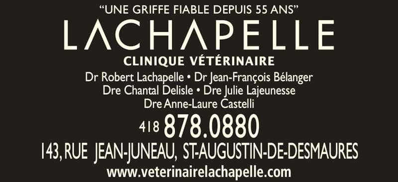 Clinique Vétérinaire Lachapelle (418-878-0880) - Annonce illustrée======= - Dre Chantal Delisle ? Dre Julie Lajeunesse Dre Anne-Laure Castelli 143, RUE  JEAN-JUNEAU,  ST-AUGUSTIN-DE-DESMAURES CLINIQUE V?T?RINAIRE ?UNE GRIFFE FIABLE DEPUIS 55 ANS? Dr Robert Lachapelle ? Dr Jean-Fran?ois B?langer www.veterinairelachapelle.com 418