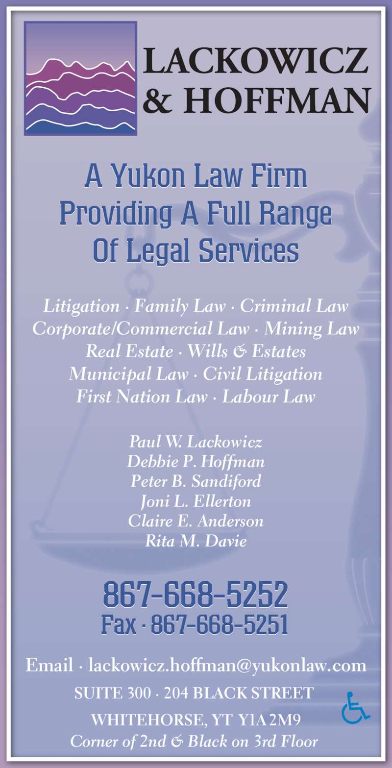 Lackowicz & Hoffman (8676685252) - Display Ad - Litigation ? Family Law ? Criminal Law Corporate/Commercial Law ? Mining Law Real Estate ? Wills & Estates Municipal Law ? Civil Litigation First Nation Law ? Labour Law 867-668-5252 Fax ? 867-668-5251 Paul W. Lackowicz Debbie P. Hoffman Peter B. Sandiford Joni L. Ellerton Claire E. Anderson Corner of 2nd & Black on 3rd Floor  A Yukon Law Firm Providing A Full Range Rita M. Davie SUITE 300 ? 204 BLACK STREET  WHITEHORSE, YT Y1A 2M9 Of Legal Services