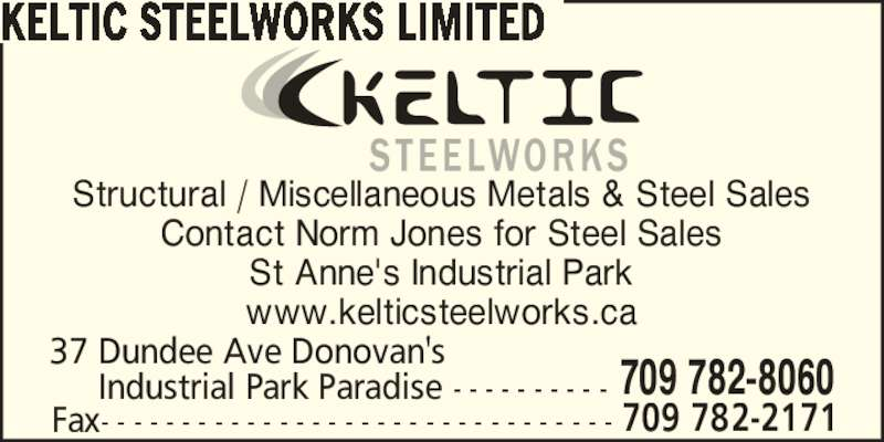 Keltic Steelworks Limited (709-782-8060) - Display Ad - KELTIC STEELWORKS LIMITED Structural / Miscellaneous Metals & Steel Sales Contact Norm Jones for Steel Sales St Anne's Industrial Park www.kelticsteelworks.ca 37 Dundee Ave Donovan's      Industrial Park Paradise - - - - - - - - - - 709 782-8060 Fax- - - - - - - - - - - - - - - - - - - - - - - - - - - - - - - - 709 782-2171