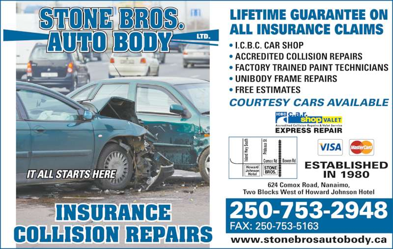 Stone Bros Auto Body Ltd (250-753-2948) - Display Ad - STONE BROS. Howard Johnson Hotel Bowen RdComox RdIs lan d H wy  So uth Pri dea ux  St 624 Comox Road, Nanaimo, Two Blocks West of Howard Johnson Hotel www.stonebrosautobody.ca 250-753-2948 FAX: 250-753-5163 ESTABLISHED IN 1980IT ALL STARTS HERE ? I.C.B.C. CAR SHOP ? ACCREDITED COLLISION REPAIRS ? FACTORY TRAINED PAINT TECHNICIANS ? UNIBODY FRAME REPAIRS ? FREE ESTIMATES LIFETIME GUARANTEE ON ALL INSURANCE CLAIMS INSURANCE COLLISION REPAIRS COURTESY CARS AVAILABLE ICBC AUTO BODY
