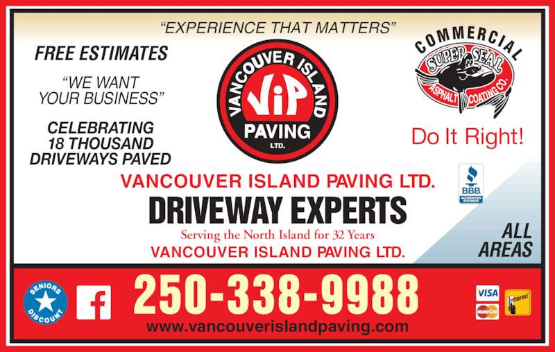 Vancouver Island Paving Ltd (250-338-9988) - Display Ad - ALL AREAS VANCOUVER ISLAND PAVING LTD. DRIVEWAY EXPERTS Serving the North Island for 32 Years VANCOUVER ISLAND PAVING LTD. 250-338-9988  CO MMERCIAL ?EXPERIENCE THAT MATTERS? ?WE WANT YOUR BUSINESS? FREE ESTIMATES CELEBRATING www.vancouverislandpaving.com 18 THOUSAND DRIVEWAYS PAVED Do It Right!