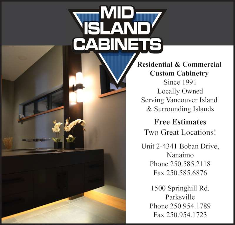 Mid Island Cabinets (250-954-1789) - Display Ad - Residential & Commercial  Custom Cabinetry  Since 1991 Locally Owned Serving Vancouver Island  & Surrounding Islands Free Estimates Two Great Locations! Unit 2-4341 Boban Drive, Nanaimo Fax 250.585.6876 1500 Springhill Rd. Parksville Phone 250.954.1789 Fax 250.954.1723 Phone 250.585.2118