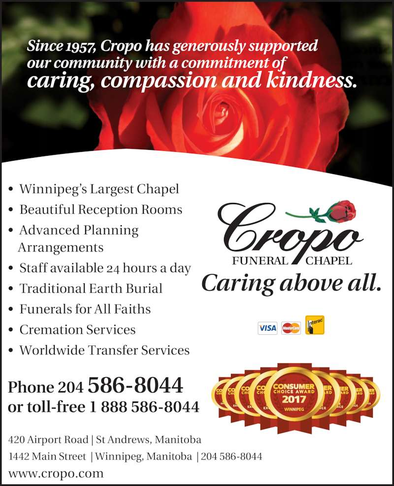 Cropo Funeral Chapel (204-586-8044) - Display Ad - our community with a commitment of  caring, compassion and kindness.  Phone 204 586-8044 or toll-free 1 888 586-8044 www.cropo.com   Caring above all. 420 Airport Road   St Andrews, Manitoba 1442 Main Street    Winnipeg, Manitoba    204 586-8044 ?  Winnipeg?s Largest Chapel Since 1957, Cropo has generously supported  ?  Beautiful Reception Rooms ?  Advanced Planning Arrangements ?  Staff available 24 hours a day ?  Traditional Earth Burial ?  Funerals for All Faiths ?  Cremation Services ?  Worldwide Transfer Services