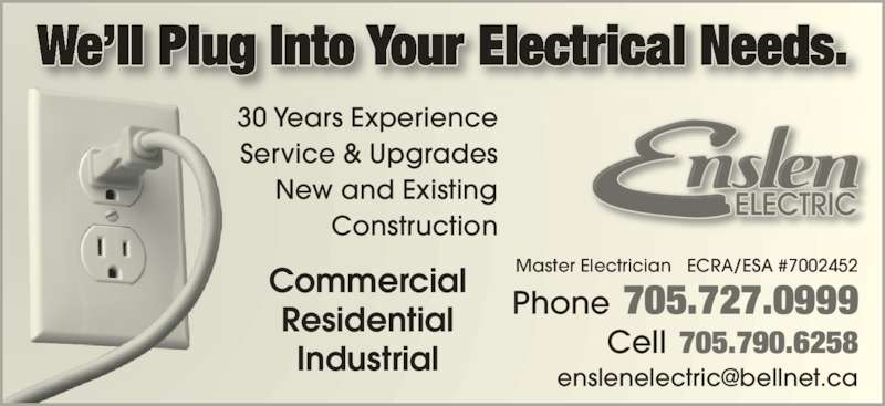 Enslen Electric Inc (705-727-0999) - Display Ad - We?ll Plug Into Your Electrical Needs. Commercial Residential Industrial 30 Years Experience Service & Upgrades New and Existing Construction Master Electrician   ECRA/ESA #7002452 Phone   705.727.0999 Cell   705.790.6258