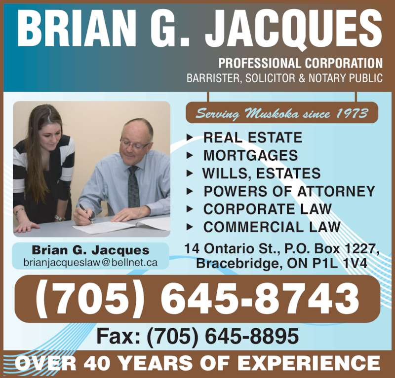 Jacques Brian Professional Corporation (705-645-8895) - Display Ad - Brian G. Jacques OVER 40 YEARS OF EXPERIENCE PROFESSIONAL CORPORATION   REAL ESTATE    WILLS, ESTATES   POWERS OF ATTORNEY   CORPORATE LAW   COMMERCIAL LAW BARRISTER, SOLICITOR & NOTARY PUBLIC   MORTGAGES BRIAN G. JACQUES Serving Muskoka since 1973 14 Ontario St., P.O. Box 1227, Bracebridge, ON P1L 1V4 Fax: (705) 645-8895