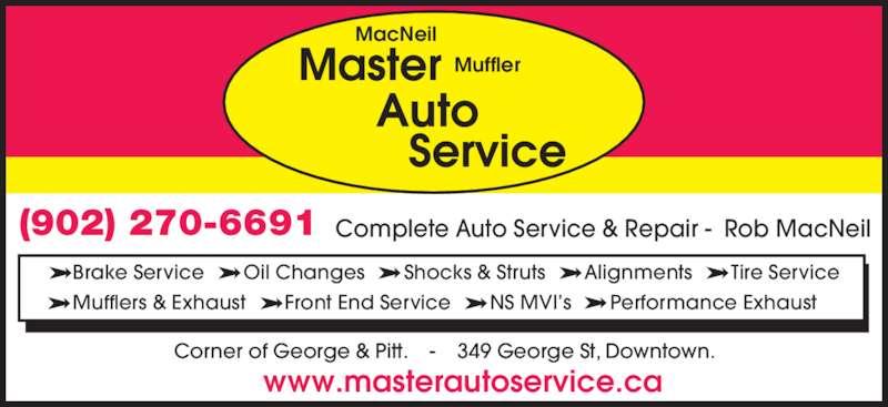 Master Muffler Ltd (902-270-6691) - Display Ad - Complete Auto Service & Repair -  Rob MacNeil Corner of George & Pitt.    -    349 George St, Downtown. www.masterautoservice.ca Muffler MacNeil (902) 270-6691 - Brake Service     - Oil Changes     - Shocks & Struts     - Alignments     - Tire Service - Mufflers & Exhaust     - Front End Service     - NS MVI?s     - Performance Exhaust