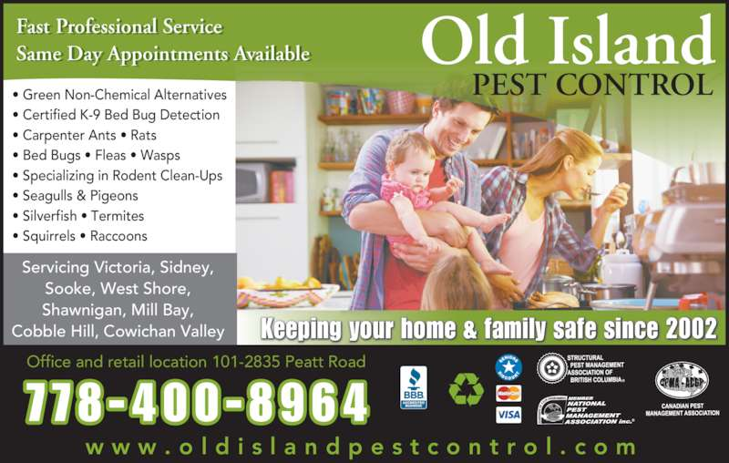 Old Island Pest Control (250-920-6267) - Display Ad - Old Island PEST CONTROL Keeping your home & family safe since 2002 Fast Professional Service Same Day Appointments Available t f i l i   i t t  il l Servicing Victoria, Sidney, Sooke, West Shore, Shawnigan, Mill Bay, Cobble Hill, Cowichan Valley w w w . o l d i s l a n d p e s t c o n t r o l . c o m Office and retail location 101-2835 Peatt Road ? Green Non-Chemical Alternatives ? Certified K-9 Bed Bug Detection ? Carpenter Ants ? Rats  ? Bed Bugs ? Fleas ? Wasps ? Specializing in Rodent Clean-Ups ? Seagulls & Pigeons ? Silverfish ? Termites 7 78 -400 -8964 ? Squirrels ? Raccoons  Old Island PEST CONTROL Keeping your home & family safe since 2002 Fast Professional Service Same Day Appointments Available t f i l i   i t t  il l Servicing Victoria, Sidney, Sooke, West Shore, Shawnigan, Mill Bay, Cobble Hill, Cowichan Valley w w w . o l d i s l a n d p e s t c o n t r o l . c o m Office and retail location 101-2835 Peatt Road ? Green Non-Chemical Alternatives ? Certified K-9 Bed Bug Detection ? Carpenter Ants ? Rats  ? Bed Bugs ? Fleas ? Wasps ? Specializing in Rodent Clean-Ups ? Seagulls & Pigeons ? Silverfish ? Termites 7 78 -400 -8964 ? Squirrels ? Raccoons