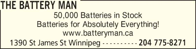The Battery Man (2047758271) - Display Ad - THE BATTERY MAN 50,000 Batteries in Stock Batteries for Absolutely Everything! www.batteryman.ca 1390 St James St Winnipeg - - - - - - - - - - 204 775-8271