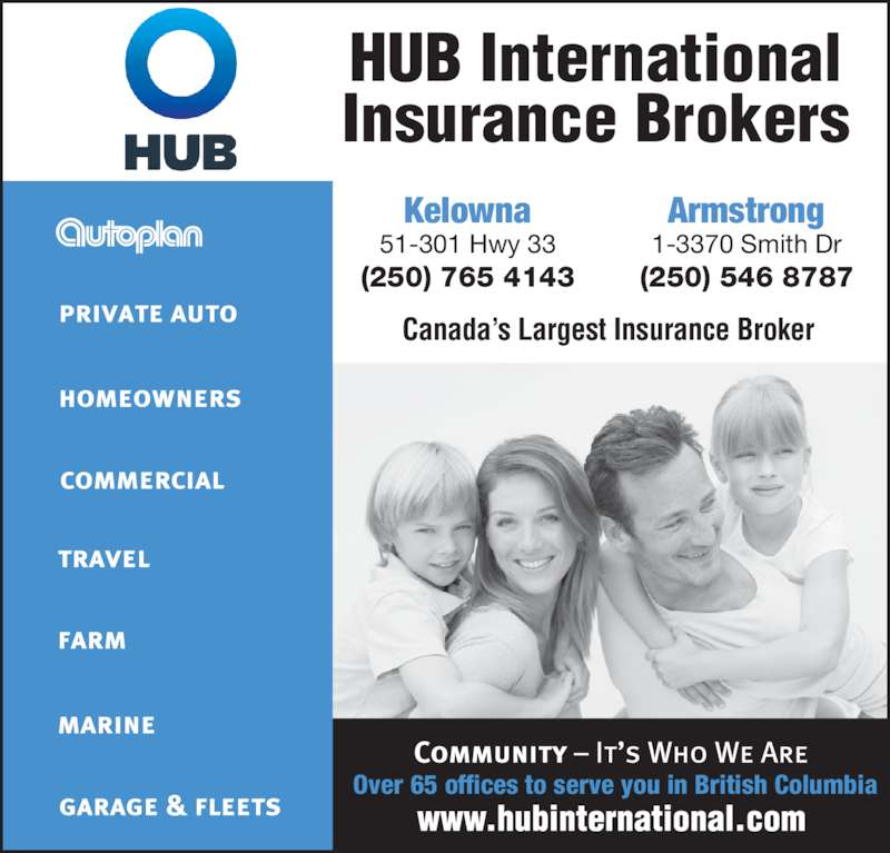 HUB International Insurance Brokers (250-765-4143) - Display Ad - 51-301 Hwy 33 (250) 765 4143 Kelowna 1-3370 Smith Dr (250) 546 8787 Armstrong Canada?s Largest Insurance Broker HUB International Insurance Brokers Over 65 offices to serve you in British Columbia