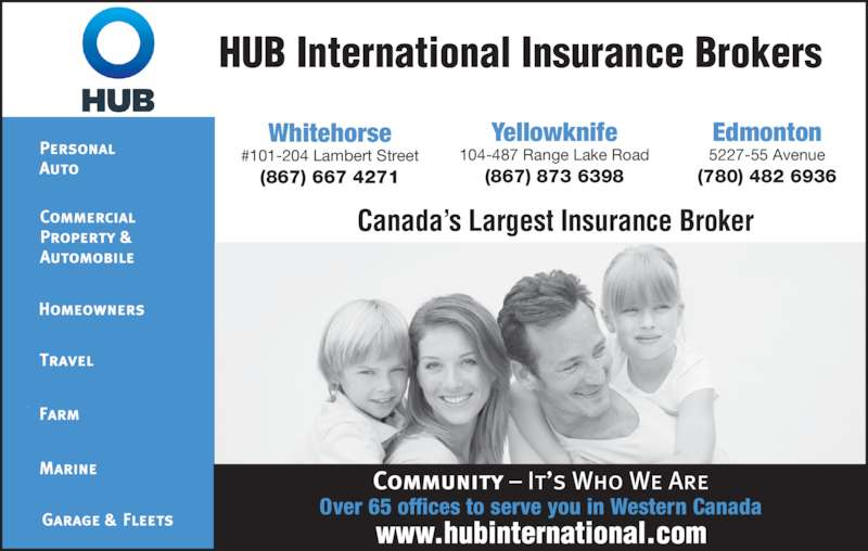 HUB International Phoenix Insurance Brokers (8676674271) - Display Ad - Canada?s Largest Insurance Broker Whitehorse #101-204 Lambert Street (867) 667 4271 Yellowknife 104-487 Range Lake Road (867) 873 6398 Edmonton 5227-55 Avenue (780) 482 6936 Over 65 offices to serve you in Western Canada HUB International Insurance Brokers