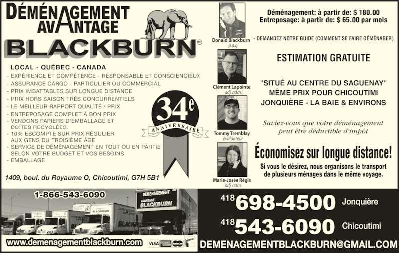 """Déménagement Avantage Blackburn Inc (418-543-6090) - Annonce illustrée======= - adj. adm. AVANTAGE Marie-Jos?e R?gis Entreposage: ? partir de: $ 65.00 par mois - EXP?RIENCE ET COMP?TENCE - RESPONSABLE ET CONSCIENCIEUX - ASSURANCE CARGO - PARTICULIER OU COMMERCIAL - PRIX IMBATTABLES SUR LONGUE DISTANCE - PRIX HORS SAISON TR?S CONCURRENTIELS - LE MEILLEUR RAPPORT QUALIT? / PRIX - ENTREPOSAGE COMPLET ? BON PRIX - VENDONS PAPIERS D'EMBALLAGE ET  D?m?nagement: ? partir de: $ 180.00  BO?TES RECYCL?ES. - 10% ESCOMPTE SUR PRIX R?GULIER   AUX GENS DU TROISI?ME ?GE - SERVICE DE D?M?NAGEMENT EN TOUT OU EN PARTIE   SELON VOTRE BUDGET ET VOS BESOINS - EMBALLAGE LOCAL - QU?BEC - CANADA 1409, boul. du Royaume O, Chicoutimi, G7H 5B1 ESTIMATION GRATUITE Saviez-vous que votre d?m?nagement peut ?tre d?ductible d'imp?t - DEMANDEZ NOTRE GUIDE (COMMENT SE FAIRE D?M?NAGER) """"SITU? AU CENTRE DU SAGUENAY"""" M?ME PRIX POUR CHICOUTIMI JONQUI?RE - LA BAIE & ENVIRONS Jonqui?re418 418 Chicoutimi ?conomisez sur longue distance! Si vous le d?sirez, nous organisons le transport de plusieurs m?nages dans le m?me voyage. www.demenagementblackburn.com 1-866-543-6090 34  Donald Blackburn p.d.g. Cl?ment Lapointe adj. adm. Tommy Tremblay ?valuateur"""