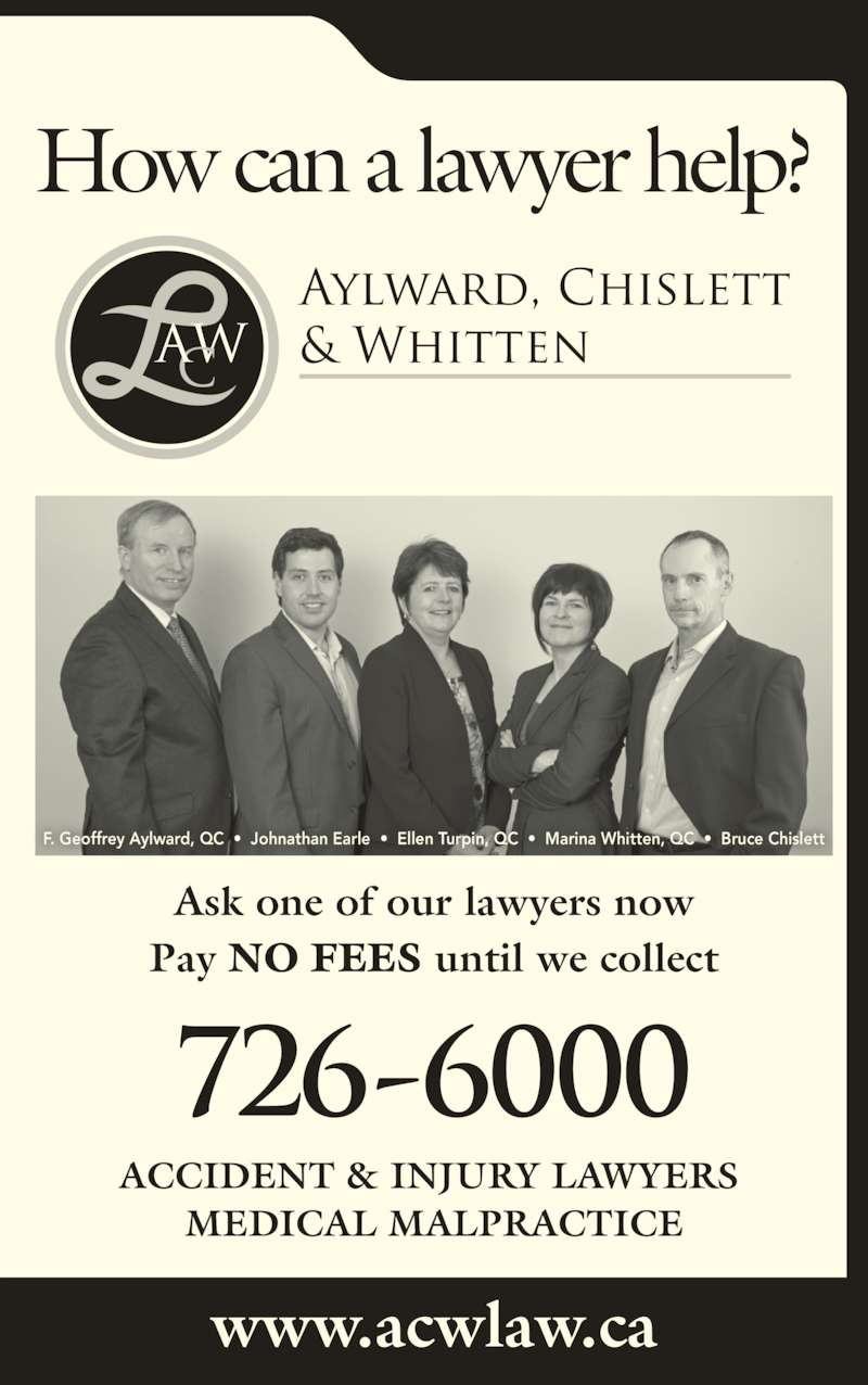 Aylward Chislett & Whitten Law Office (7097266000) - Display Ad - How can a lawyer help? www.acwlaw.ca Ask one of our lawyers now Pay NO FEES until we collect F. Geoffrey Aylward, QC  ?  Johnathan Earle  ?  Ellen Turpin, QC  ?  Marina Whitten, QC  ?  Bruce Chislett ACCIDENT & INJURY LAWYERS  MEDICAL MALPRACTICE