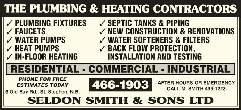 Smith Seldon & Sons Limited (506-466-1903) - Display Ad - ? HEAT PUMPS ? IN-FLOOR HEATING ? SEPTIC TANKS & PIPING ? NEW CONSTRUCTION & RENOVATIONS ? WATER SOFTENERS & FILTERS ? BACK FLOW PROTECTION,     INSTALLATION AND TESTING 466-1903 AFTER HOURS OR EMERGENCYCALL M. SMITH 466-1223 PHONE FOR FREE ESTIMATES TODAY 6 Old Bay Rd., St. Stephen, N.B. ? PLUMBING FIXTURES ? FAUCETS ? WATER PUMPS