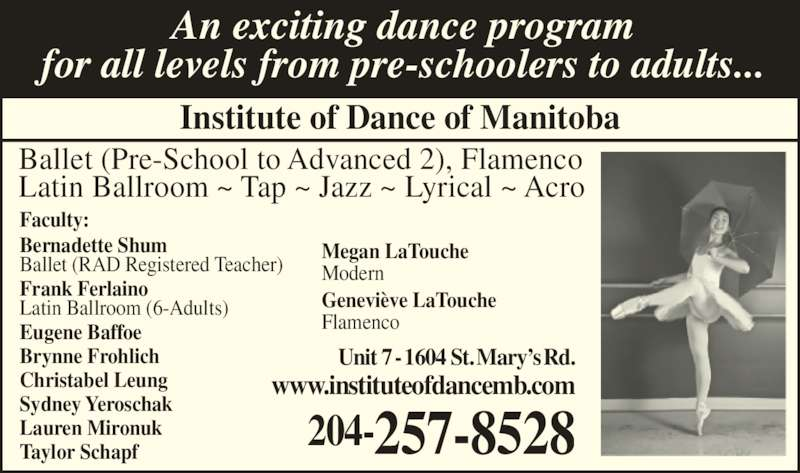 Institute Of Dance (204-257-8528) - Display Ad - 204-257-8528 www.instituteofdancemb.com for all levels from pre-schoolers to adults... Institute of Dance of Manitoba Ballet (Pre-School to Advanced 2), Flamenco Latin Ballroom ~ Tap ~ Jazz ~ Lyrical ~ Acro Faculty: Bernadette Shum Ballet (RAD Registered Teacher) Frank Ferlaino Latin Ballroom (6-Adults) Eugene Baffoe Brynne Frohlich Christabel Leung Sydney Yeroschak Lauren Mironuk Taylor Schapf Megan LaTouche Modern Genevi?ve LaTouche Flamenco Unit 7 - 1604 St. Mary?s Rd. An exciting dance program