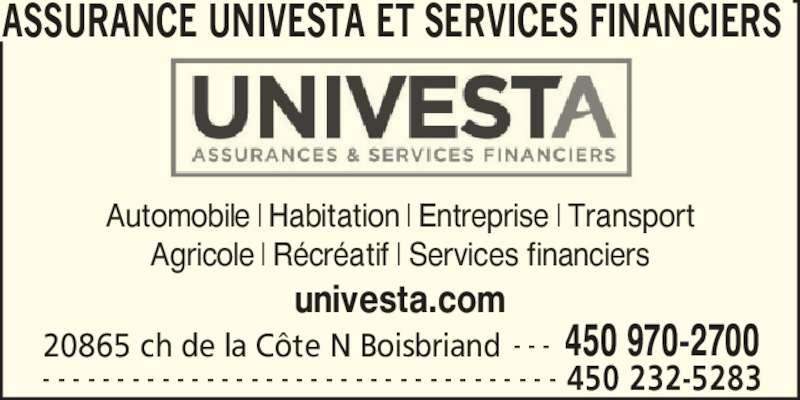 Assurance Univesta et Services Financiers (450-970-2700) - Annonce illustrée======= - ASSURANCE UNIVESTA ET SERVICES FINANCIERS    450 232-5283- - - - - - - - - - - - - - - - - - - - - - - - - - - - - - - - - - - Automobile   Habitation   Entreprise   Transport Agricole   R?cr?atif   Services financiers univesta.com 20865 ch de la C?te N Boisbriand 450 970-2700- - -