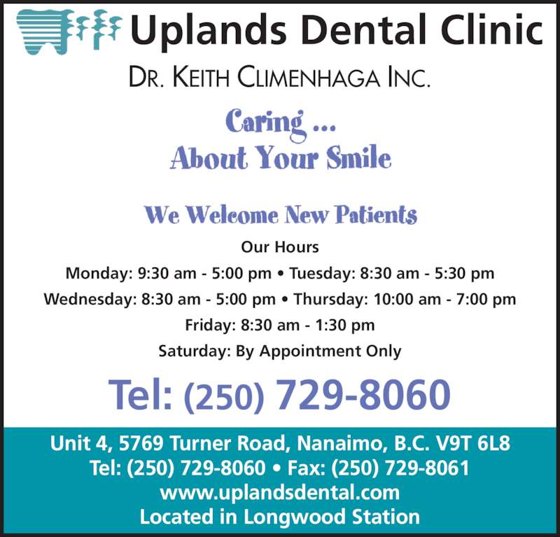 Uplands Dental Clinic (250-729-8060) - Display Ad - Uplands Dental Clinic DR. KEITH CLIMENHAGA INC. Tel: (250) 729-8060 Our Hours Monday: 9:30 am - 5:00 pm ? Tuesday: 8:30 am - 5:30 pm Wednesday: 8:30 am - 5:00 pm ? Thursday: 10:00 am - 7:00 pm Friday: 8:30 am - 1:30 pm Saturday: By Appointment Only Unit 4, 5769 Turner Road, Nanaimo, B.C. V9T 6L8 Tel: (250) 729-8060 ? Fax: (250) 729-8061 www.uplandsdental.com Located in Longwood Station