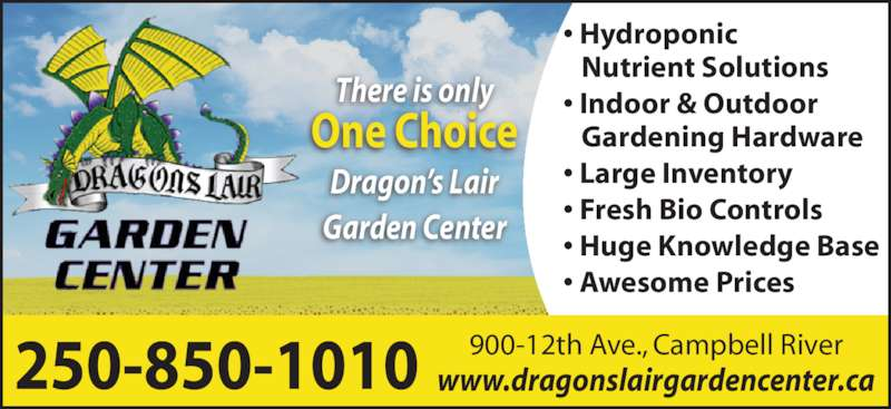 The Dragon's Lair (250-850-1010) - Display Ad - 250-850-1010 900-12th Ave., Campbell Riverwww.dragonslairgardencenter.ca There is only One Choice Dragon?s Lair Garden Center ? Hydroponic    Nutrient Solutions ? Indoor & Outdoor    Gardening Hardware ? Large Inventory ? Fresh Bio Controls ? Huge Knowledge Base ? Awesome Prices