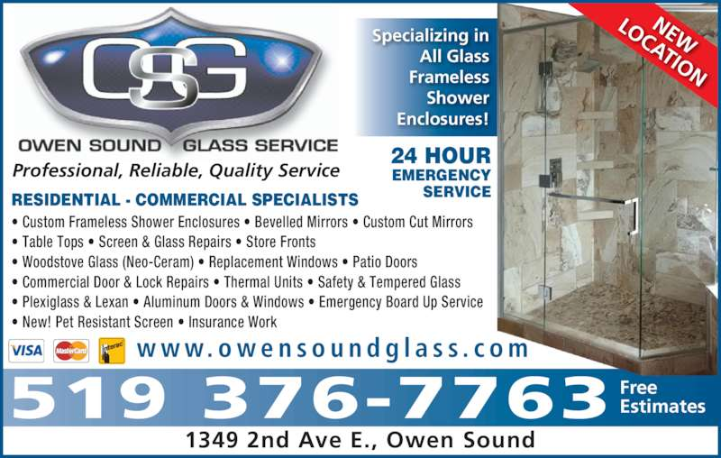 Owen Sound Glass Service (519-376-7763) - Display Ad - Enclosures! NEW LOCATION w w w. o w e n s o u n d g l a s s . c o m Professional, Reliable, Quality Service ? Custom Frameless Shower Enclosures ? Bevelled Mirrors ? Custom Cut Mirrors ? Table Tops ? Screen & Glass Repairs ? Store Fronts ? Woodstove Glass (Neo-Ceram) ? Replacement Windows ? Patio Doors ? Commercial Door & Lock Repairs ? Thermal Units ? Safety & Tempered Glass ? Plexiglass & Lexan ? Aluminum Doors & Windows ? Emergency Board Up Service ? New! Pet Resistant Screen ? Insurance Work RESIDENTIAL - COMMERCIAL SPECIALISTS 24 HOUR EMERGENCY SERVICE 1349 2nd Ave E., Owen Sound 519 376-7763 FreeEstimates Specializing in All Glass Frameless Shower