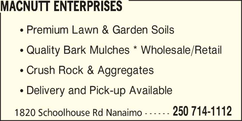 MacNutt Enterprises (250-714-1112) - Display Ad - 250 714-1112 MACNUTT ENTERPRISES 1820 Schoolhouse Rd Nanaimo - - - - - - ? Premium Lawn & Garden Soils ? Quality Bark Mulches * Wholesale/Retail ? Crush Rock & Aggregates ? Delivery and Pick-up Available
