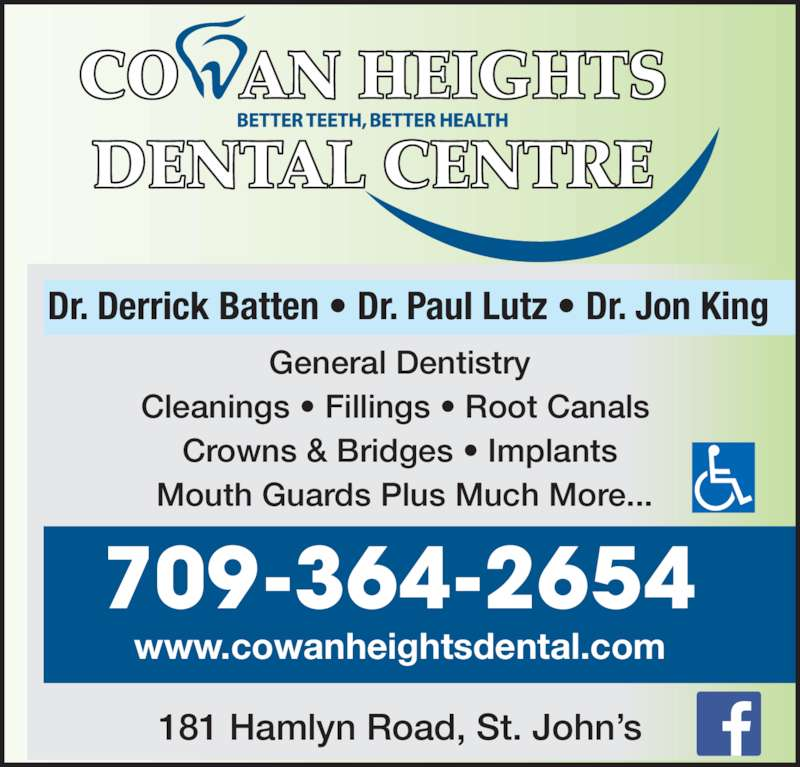 Cowan Heights Dental Centre (7093642654) - Display Ad - General Dentistry Cleanings ? Fillings ? Root Canals   Crowns & Bridges ? Implants   Mouth Guards Plus Much More... Dr. Derrick Batten ? Dr. Paul Lutz ? Dr. Jon King 709-364-2654 www.cowanheightsdental.com 181 Hamlyn Road, St. John?s