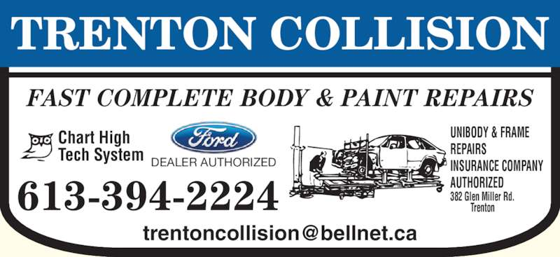Trenton Collision (613-394-2224) - Display Ad - 613-394-2224 FAST COMPLETE BODY & PAINT REPAIRS Chart High Tech System UNIBODY & FRAME REPAIRS INSURANCE COMPANY AUTHORIZED DEALER AUTHORIZED 382 Glen Miller Rd. Trenton