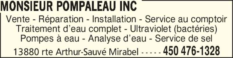 Monsieur Pompaleau Inc (450-476-1328) - Annonce illustrée======= - Vente - R?paration - Installation - Service au comptoir Traitement d?eau complet - Ultraviolet (bact?ries) Pompes ? eau - Analyse d?eau - Service de sel MONSIEUR POMPALEAU INC 13880 rte Arthur-Sauv? Mirabel - - - - - 450 476-1328