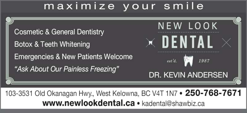 New Look Dental (2507687671) - Display Ad - 103-3531 Old Okanagan Hwy., West Kelowna, BC V4T 1N7 ? 250-768-7671 DR. KEVIN ANDERSEN Cosmetic & General Dentistry Botox & Teeth Whitening Emergencies & New Patients Welcome ?Ask About Our Painless Freezing? m a x i m i z e  y o u r  s m i l e