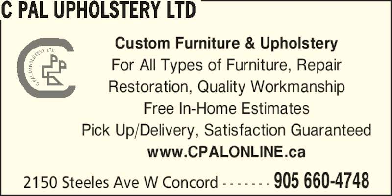 C Pal Upholstery Ltd (905-660-4748) - Display Ad - Custom Furniture & Upholstery For All Types of Furniture, Repair Restoration, Quality Workmanship Free In-Home Estimates Pick Up/Delivery, Satisfaction Guaranteed www.CPALONLINE.ca 2150 Steeles Ave W Concord - - - - - - - 905 660-4748 C PAL UPHOLSTERY LTD