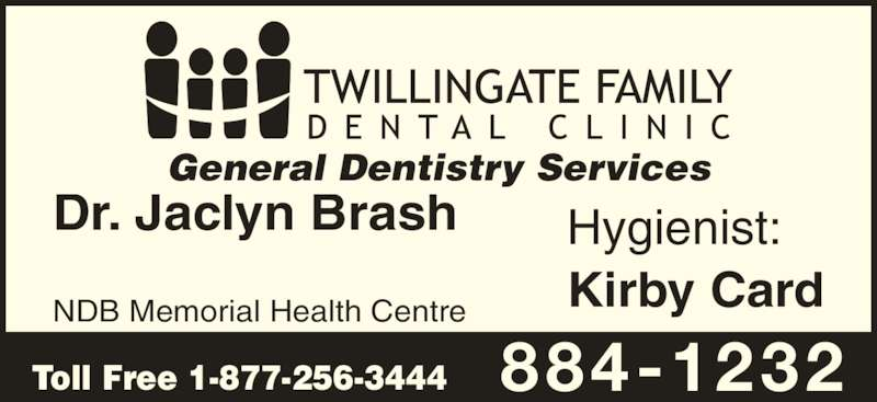 Twillingate Family Dental Clinic (709-884-1232) - Display Ad - Kirby Card Dr. Jaclyn Brash NDB Memorial Health Centre Hygienist: General Dentistry Services Toll Free 1-877-256-3444 884-1232