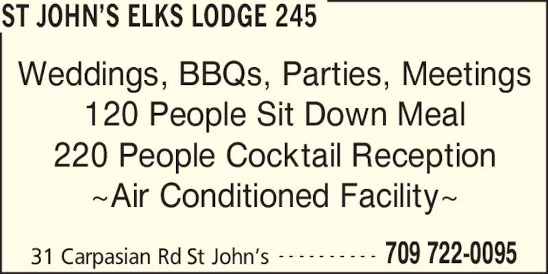 Elks Lodge No 245 (709-722-0095) - Display Ad - 31 Carpasian Rd St John?s 709 722-0095- - - - - - - - - - Weddings, BBQs, Parties, Meetings 120 People Sit Down Meal 220 People Cocktail Reception ~Air Conditioned Facility~ ST JOHN?S ELKS LODGE 245