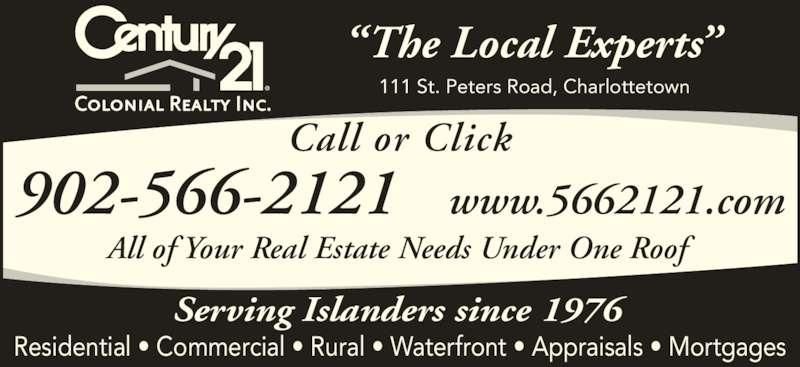Century 21 Colonial Realty Inc (902-566-2121) - Display Ad - All of Your Real Estate Needs Under One Roof 902-566-2121   www.5662121.com Call or Click ?The Local Experts? 111 St. Peters Road, Charlottetown Serving Islanders since 1976 Residential ? Commercial ? Rural ? Waterfront ? Appraisals ? Mortgages