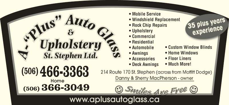 A Plus Auto Glass & Upholstery (506-466-3363) - Display Ad - 214 Route 170 St. Stephen (across from Moffitt Dodge) Danny & Sherry MacPherson - owner (506) 466-3363  (506) 366-3049 ? Mobile Service ? Windshield Replacement ? Rock Chip Repairs ? Upholstery ? Commercial ? Residential ? Automobile ? Awnings ? Accessories ? Deck Awnings Home ? Custom Window Blinds ? Home Windows experienc ? Floor Liners ? Much More! www.aplusautoglass.ca 35 plus y ears