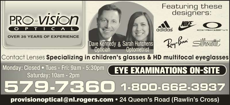 Pro-Vision Optical (709-579-7360) - Display Ad - Featuring these designers: 579-7360 Monday: Closed ? Tues - Fri: 9am - 5:30pm Saturday: 10am - 2pm EYE EXAMINATIONS ON-SITE 1-800-662-3937 Sarah Hutchens Optometrist & Contact Lenses Specializing in children?s glasses & HD multifocal eyeglasses Dave Kennedy  Optician