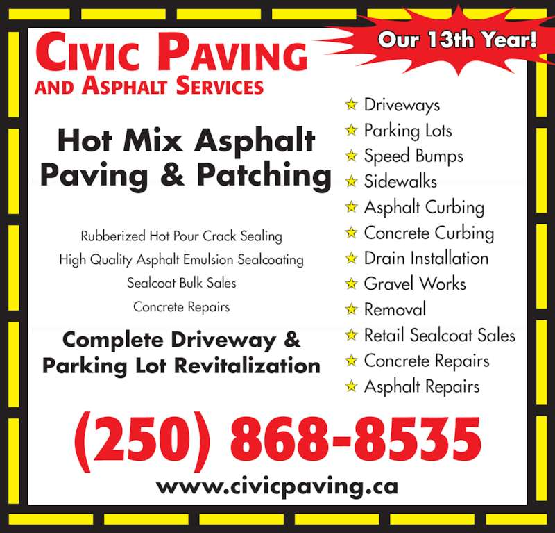 Civic Paving (250-868-8535) - Display Ad - CIVIC PAVING AND ASPHALT SERVICES www.civicpaving.ca Our 13th Year! Driveways Parking Lots (250) 868-8535 Speed Bumps Sidewalks Asphalt Curbing Concrete Curbing Drain Installation Gravel Works Removal Retail Sealcoat Sales Concrete Repairs Asphalt Repairs Rubberized Hot Pour Crack Sealing High Quality Asphalt Emulsion Sealcoating Sealcoat Bulk Sales Concrete Repairs Hot Mix Asphalt Paving & Patching Complete Driveway & Parking Lot Revitalization