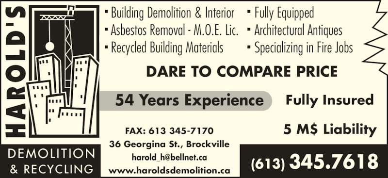 Harold's Demolition And Recycling (613-345-7618) - Display Ad - Fully Equipped Architectural Antiques Specializing in Fire Jobs www.haroldsdemolition.ca DARE TO COMPARE PRICE Building Demolition & Interior Asbestos Removal - M.O.E. Lic. DEMOL I T ION Recycled Building Materials & RECYCL ING 54 Years Experience Fully Insured 5 M$ Liability (613) 345.7618 FAX: 613 345-7170 36 Georgina St., Brockville