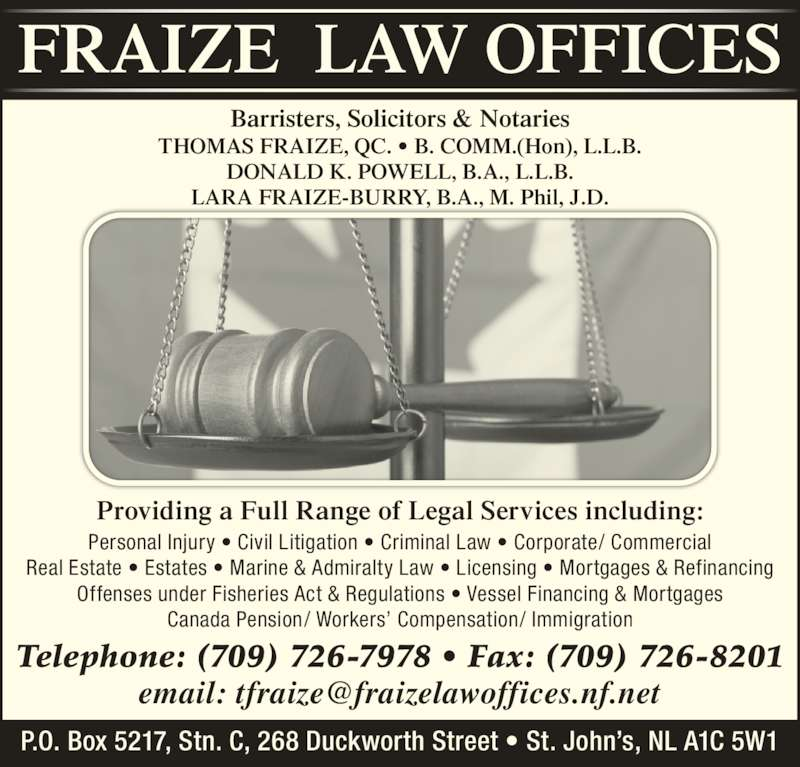 Fraize Law Offices (7097267978) - Display Ad - Real Estate ? Estates ? Marine & Admiralty Law ? Licensing ? Mortgages & Refinancing Offenses under Fisheries Act & Regulations ? Vessel Financing & Mortgages Canada Pension/ Workers? Compensation/ Immigration Providing a Full Range of Legal Services including: Barristers, Solicitors & Notaries THOMAS FRAIZE, QC. ? B. COMM.(Hon), L.L.B. DONALD K. POWELL, B.A., L.L.B. LARA FRAIZE-BURRY, B.A., M. Phil, J.D. Telephone: (709) 726-7978 ? Fax: (709) 726-8201 P.O. Box 5217, Stn. C, 268 Duckworth Street ? St. John?s, NL A1C 5W1 Personal Injury ? Civil Litigation ? Criminal Law ? Corporate/ Commercial