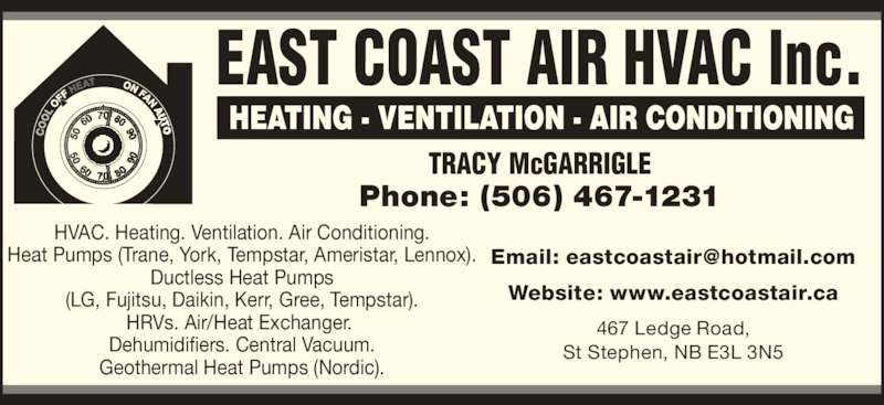 East Coast Air HVAC Inc. (506-467-1231) - Display Ad - 467 Ledge Road, St Stephen, NB E3L 3N5 (LG, Fujitsu, Daikin, Kerr, Gree, Tempstar). HRVs. Air/Heat Exchanger.  Website: www.eastcoastair.ca HVAC. Heating. Ventilation. Air Conditioning. Heat Pumps (Trane, York, Tempstar, Ameristar, Lennox). Ductless Heat Pumps Dehumidifiers. Central Vacuum. Geothermal Heat Pumps (Nordic). TRACY McGARRIGLE Phone: (506) 467-1231 EAST COAST AIR HVAC Inc.