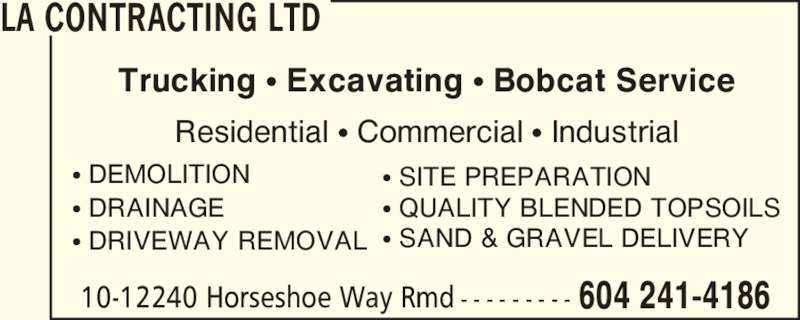 LA Contracting Ltd (6042414186) - Display Ad - Trucking ? Excavating ? Bobcat Service Residential ? Commercial ? Industrial ? DRAINAGE ? DRIVEWAY REMOVAL ? SITE PREPARATION ? QUALITY BLENDED TOPSOILS ? DEMOLITION ? SAND & GRAVEL DELIVERY LA CONTRACTING LTD 10-12240 Horseshoe Way Rmd - - - - - - - - - 604 241-4186 Trucking ? Excavating ? Bobcat Service Residential ? Commercial ? Industrial ? DEMOLITION ? DRAINAGE ? DRIVEWAY REMOVAL ? SITE PREPARATION ? QUALITY BLENDED TOPSOILS ? SAND & GRAVEL DELIVERY LA CONTRACTING LTD 10-12240 Horseshoe Way Rmd - - - - - - - - - 604 241-4186