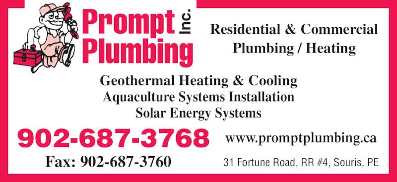 Prompt Plumbing Inc (902-687-3768) - Display Ad - Residential & Commercial Plumbing / Heating Geothermal Heating & Cooling Aquaculture Systems Installation Solar Energy Systems www.promptplumbing.ca902-687-3768 Fax: 902-687-3760 31 Fortune Road, RR #4, Souris, PE