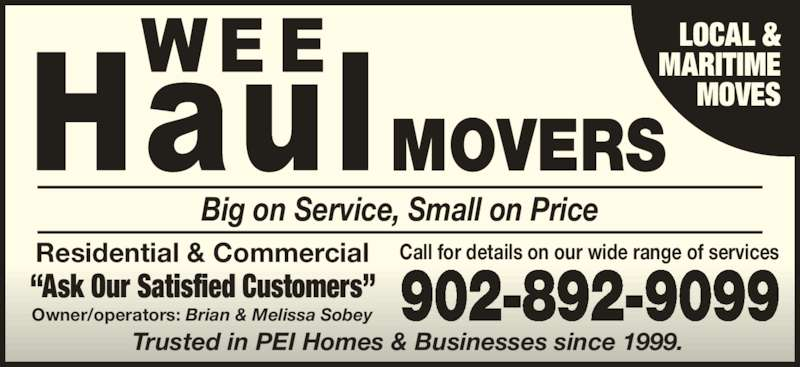 Wee Haul (902-892-9099) - Display Ad - ?Ask Our Satisfi d Customers? MOVES Big on Service, Small on Price Trusted in PEI Homes & Businesses since 1999. Owner/operators: Brian & Melissa Sobey LOCAL & MARITIME MOVES ?Ask Our Satisfied Customers? 902-892-9099 Big on Servi , Small on Price MOVERS Owner/oper tors: Brian & Melissa Sobey Residential & Commercial Call for details on our wide range of services LOCAL & MARITIME