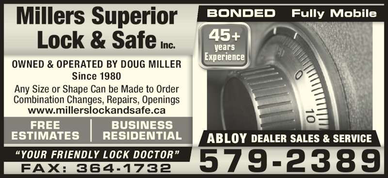 Millers Superior Lock & Safe Inc (709-579-2389) - Display Ad - Any Size or Shape Can be Made to Order Combination Changes, Repairs, Openings www.millerslockandsafe.ca 579-2389?YOUR FRIENDLY LOCK DOCTOR?FAX: 364-1732 OWNED & OPERATED BY DOUG MILLER Since 1980 FREE ESTIMATES BUSINESS RESIDENTIAL BONDED   Fully Mobile DEALER SALES & SERVICEABLOY 45+ years Experience