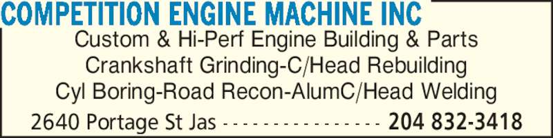 Competition Engine Machine Inc (204-832-3418) - Display Ad - Custom & Hi-Perf Engine Building & Parts Crankshaft Grinding-C/Head Rebuilding Cyl Boring-Road Recon-AlumC/Head Welding COMPETITION ENGINE MACHINE INC 2640 Portage St Jas - - - - - - - - - - - - - - - - 204 832-3418