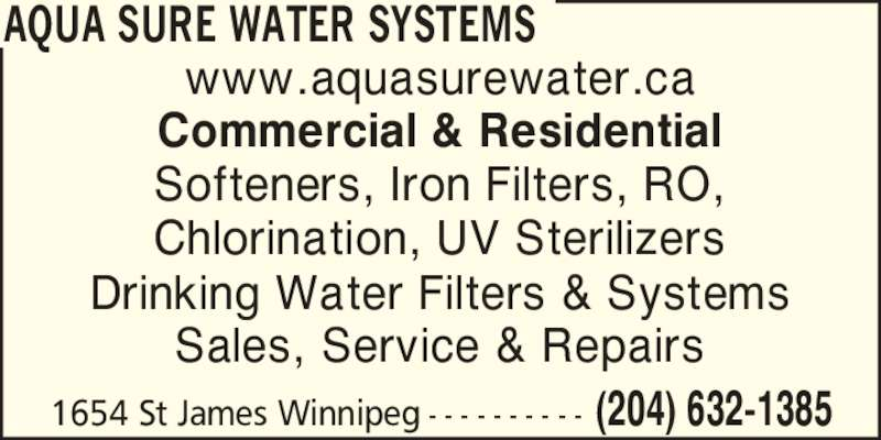 Aqua Sure Water Systems (204-632-1385) - Display Ad - AQUA SURE WATER SYSTEMS (204) 632-13851654 St James Winnipeg - - - - - - - - - - www.aquasurewater.ca Commercial & Residential Chlorination, UV Sterilizers Drinking Water Filters & Systems Sales, Service & Repairs Softeners, Iron Filters, RO,