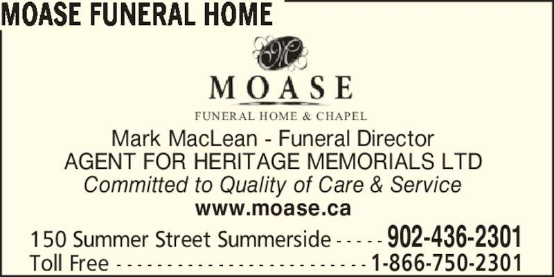 Moase Funeral Home (902-436-2301) - Display Ad - Committed to Quality of Care & Service www.moase.ca 150 Summer Street Summerside - - - - - 902-436-2301 FUNERAL HOME & CHAPEL Toll Free - - - - - - - - - - - - - - - - - - - - - - - - - 1-866-750-2301 MOASE FUNERAL HOME Mark MacLean - Funeral Director AGENT FOR HERITAGE MEMORIALS LTD