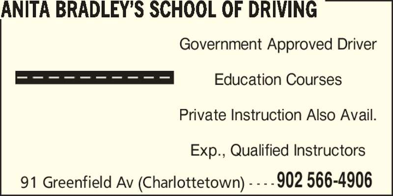 Anita Bradley's School of Driving (902-566-4906) - Display Ad - 91 Greenfield Av (Charlottetown) - - - -902 566-4906 ANITA BRADLEY?S SCHOOL OF DRIVING Government Approved Driver Education Courses Private Instruction Also Avail. Exp., Qualified Instructors
