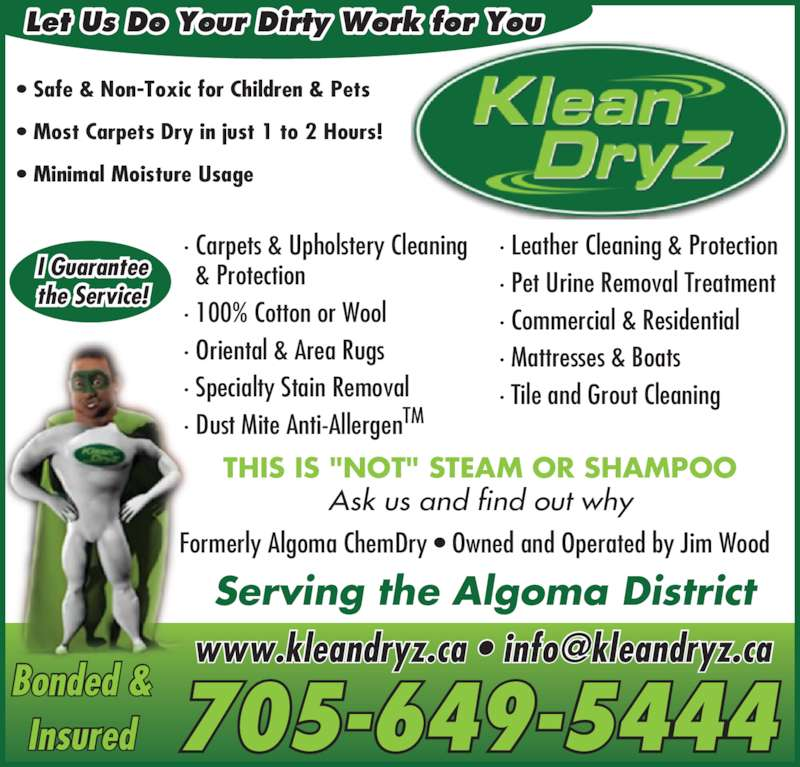 "Algoma Klean Dryz (705-649-5444) - Display Ad - Let Us Do Your Dirty Work for You ? Safe & Non-Toxic for Children & Pets ? Most Carpets Dry in just 1 to 2 Hours! ? Minimal Moisture Usage I Guarantee the Service! ? Carpets & Upholstery Cleaning   & Protection ? 100% Cotton or Wool ? Oriental & Area Rugs ? Specialty Stain Removal ? Dust Mite Anti-AllergenTM THIS IS ""NOT"" STEAM OR SHAMPOO Ask us and find out why ? Leather Cleaning & Protection ? Pet Urine Removal Treatment ? Commercial & Residential ? Mattresses & Boats ? Tile and Grout Cleaning 705-649-5444Bonded &Insured Formerly Algoma ChemDry ? Owned and Operated by Jim Wood Serving the Algoma District"