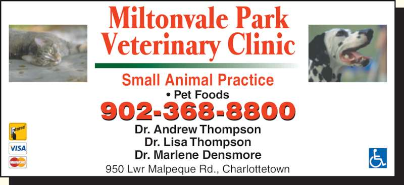 Miltonvale Park Veterinary Clinic (902-368-8800) - Display Ad - Small Animal Practice ? Pet Foods Dr. Andrew Thompson Dr. Lisa Thompson Dr. Marlene Densmore 950 Lwr Malpeque Rd., Charlottetown 902-368-8800